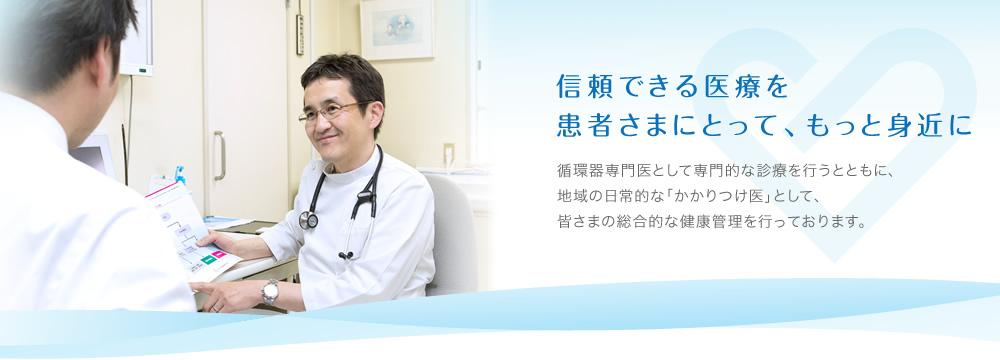 信頼できる医療を 患者さまにとって、もっと身近に:循環器専門医として専門的な診療を行うとともに、地域の日常的な「かかりつけ医」として、皆さまの総合的な健康管理を行っております。